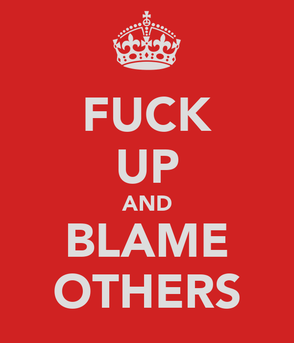 FUCK UP AND BLAME OTHERS