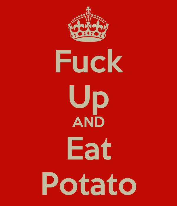 Fuck Up AND Eat Potato