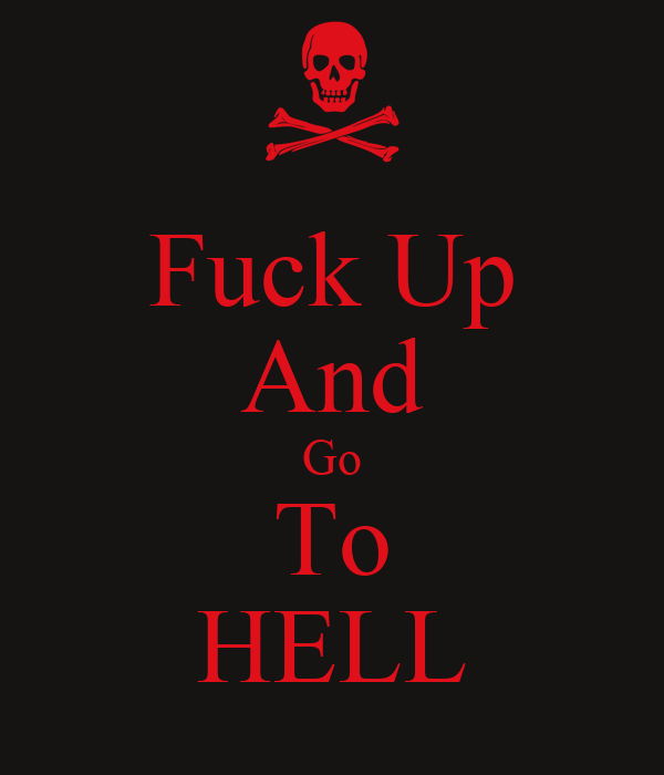 Fuck Up And Go To HELL