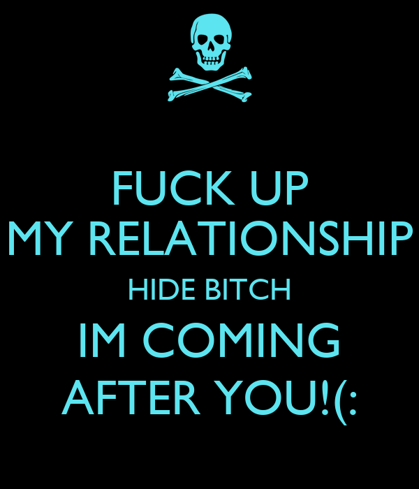 FUCK UP MY RELATIONSHIP HIDE BITCH IM COMING AFTER YOU!(: