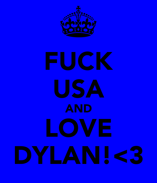 FUCK USA AND LOVE DYLAN!<3
