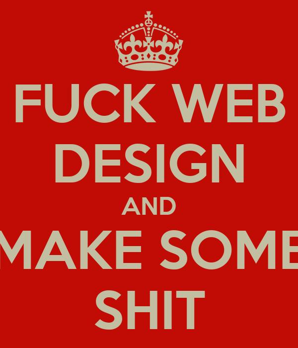 FUCK WEB DESIGN AND MAKE SOME SHIT