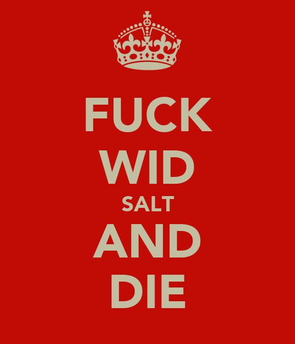 FUCK WID SALT AND DIE