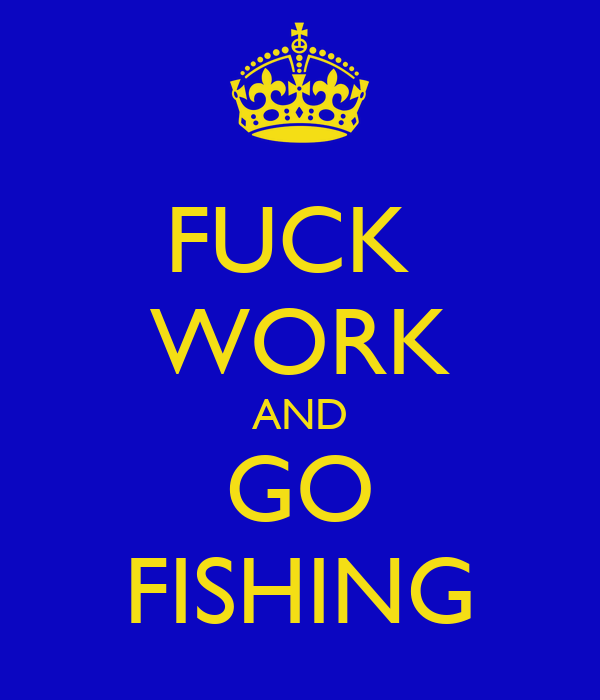 FUCK  WORK AND GO FISHING