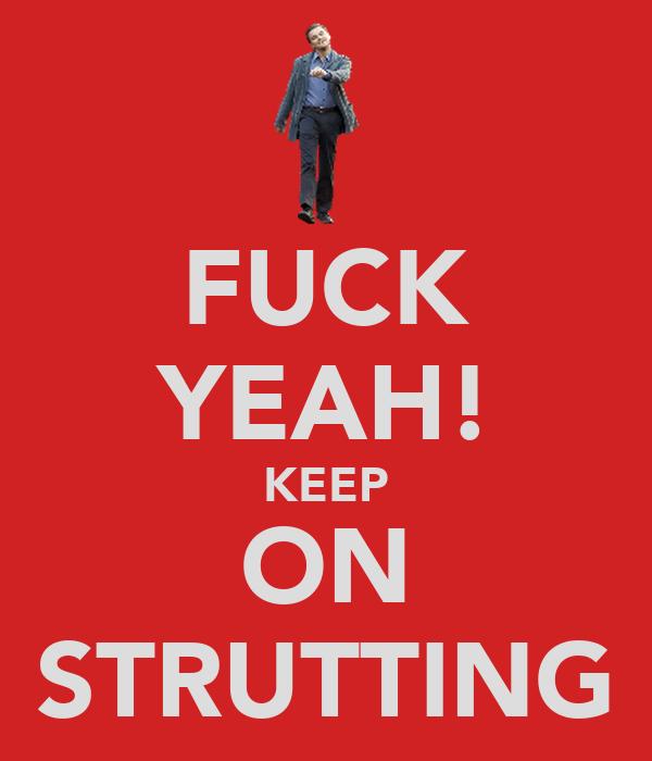 FUCK YEAH! KEEP ON STRUTTING