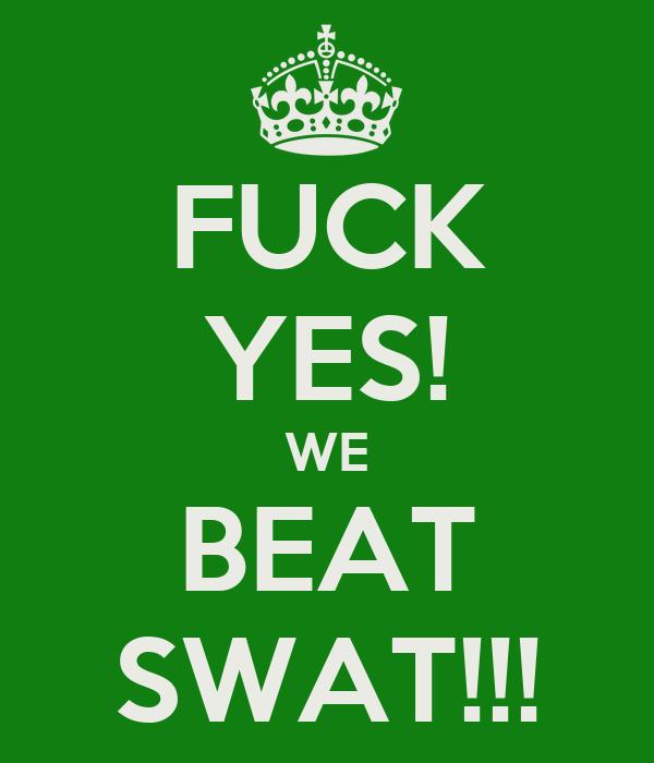FUCK YES! WE BEAT SWAT!!!