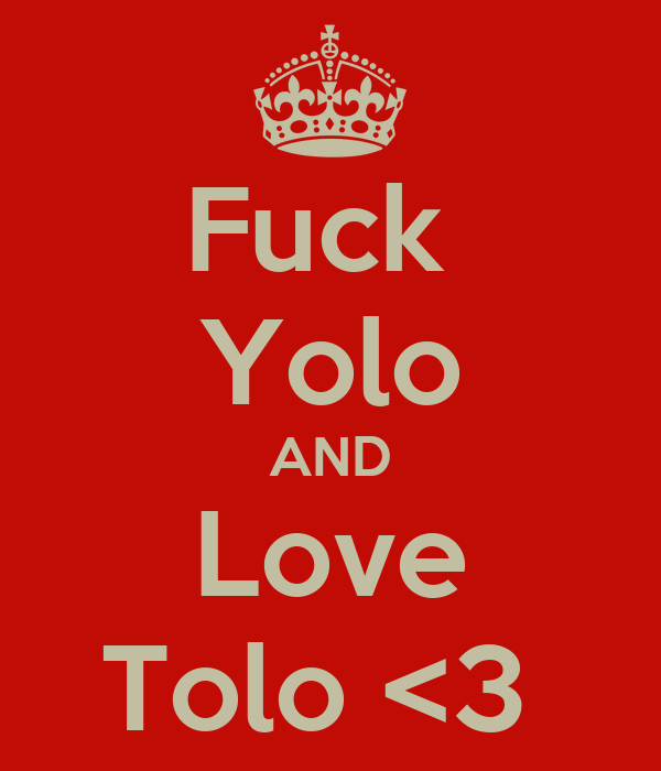Fuck  Yolo AND Love Tolo <3