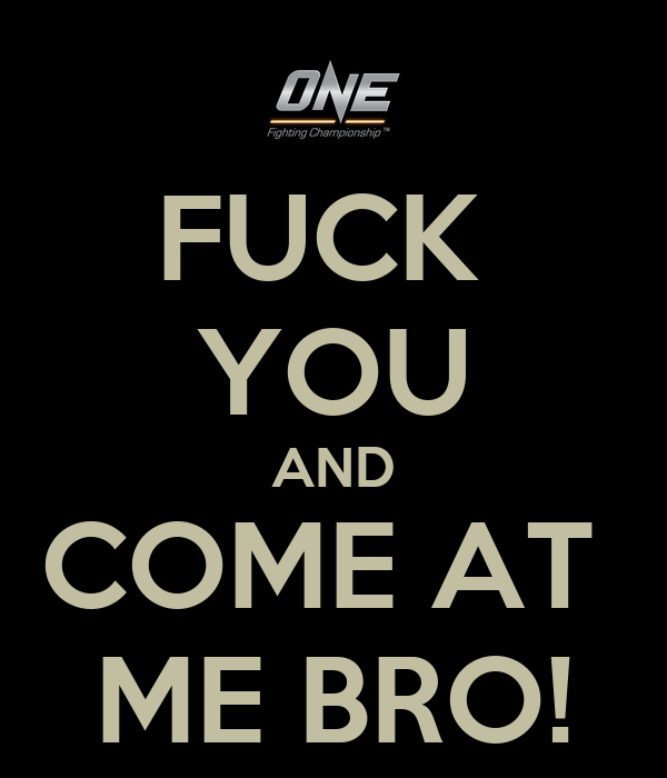 FUCK  YOU AND COME AT  ME BRO!