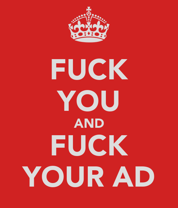 FUCK YOU AND FUCK YOUR AD