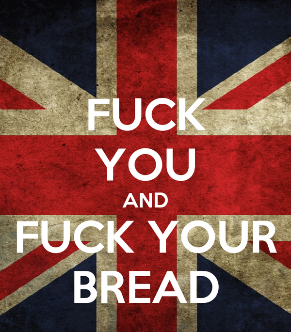 FUCK YOU AND FUCK YOUR BREAD