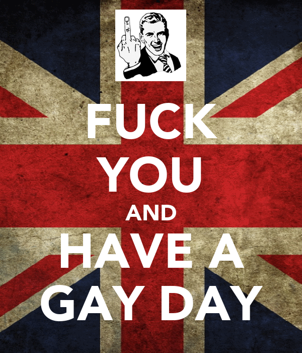 FUCK YOU AND HAVE A GAY DAY