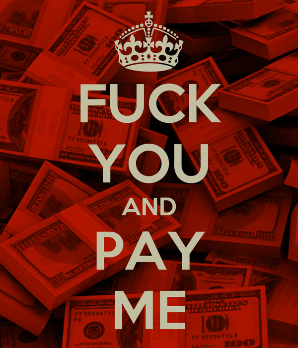 FUCK YOU AND PAY ME
