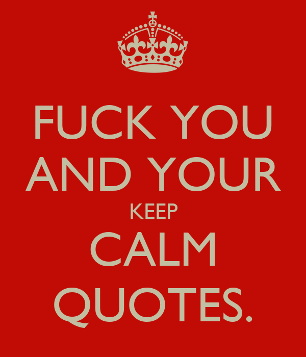 FUCK YOU AND YOUR KEEP CALM QUOTES Poster NATHAN Keep CalmoMatic Stunning Keep Calm Quotes