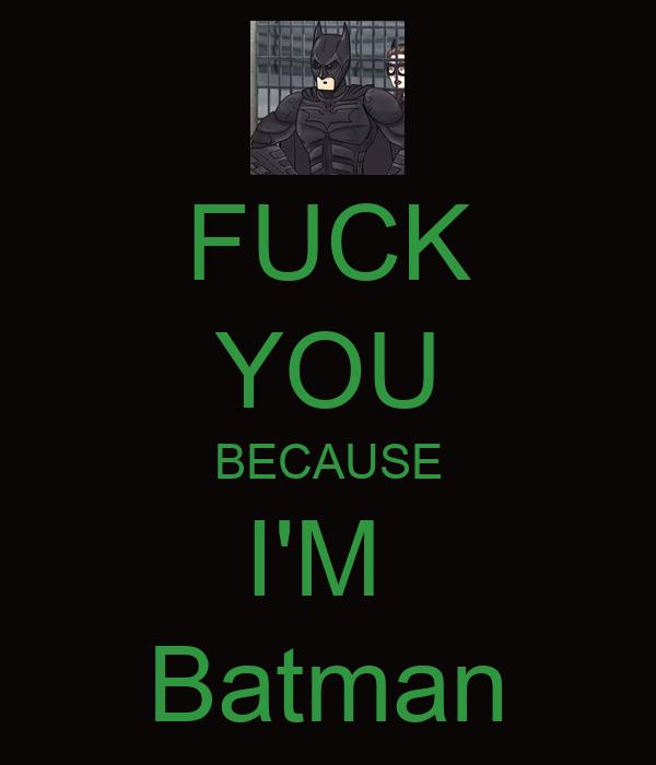 FUCK YOU BECAUSE I'M  Batman