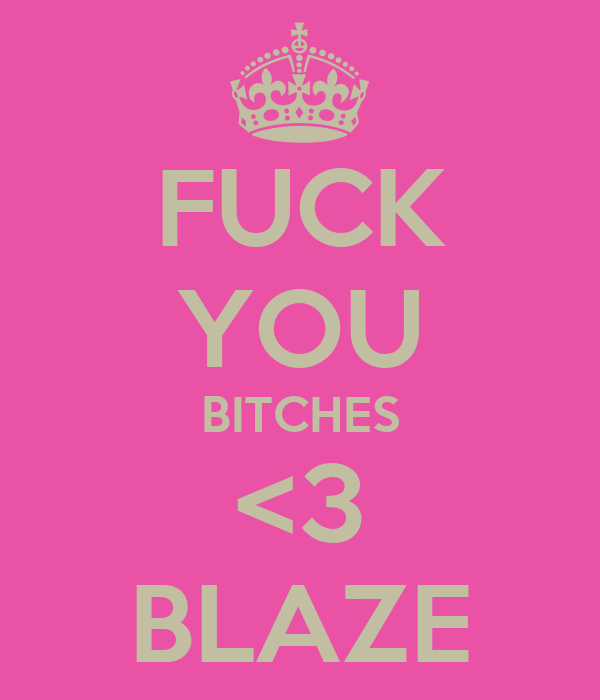 FUCK YOU BITCHES <3 BLAZE