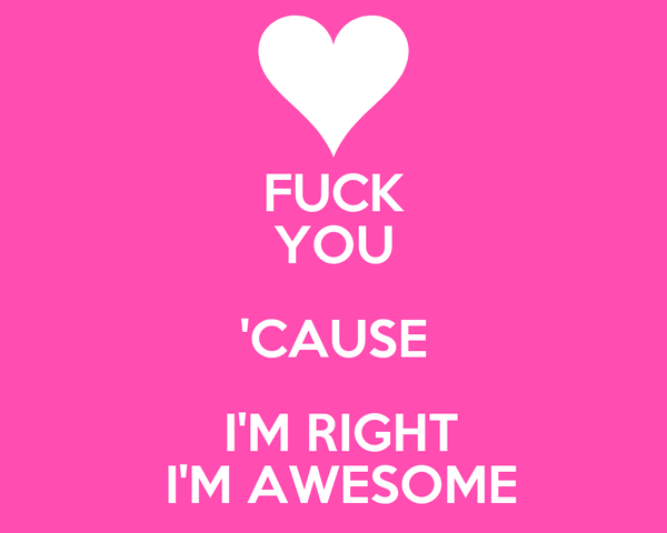 FUCK YOU 'CAUSE  I'M RIGHT  I'M AWESOME