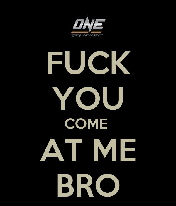 FUCK YOU COME  AT ME BRO