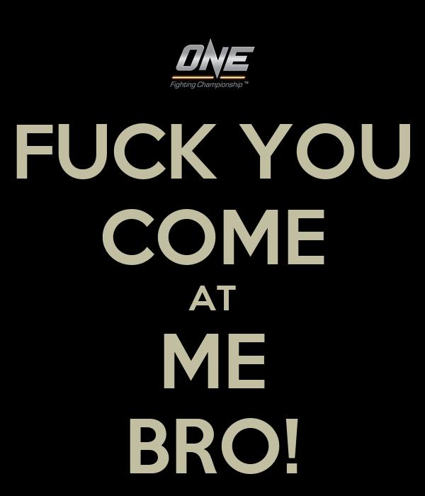FUCK YOU COME AT ME BRO!