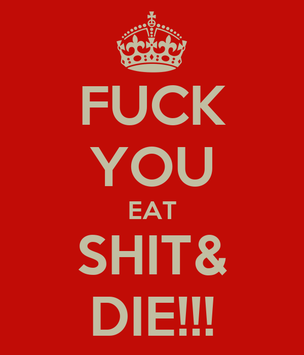 FUCK YOU EAT SHIT& DIE!!!