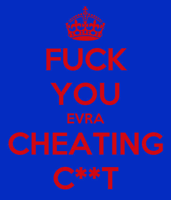 FUCK YOU EVRA CHEATING C**T