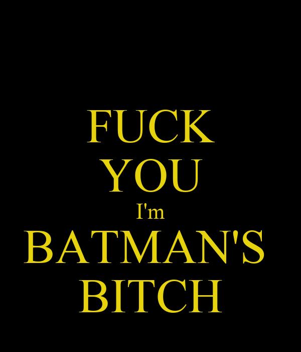 FUCK YOU I'm BATMAN'S  BITCH