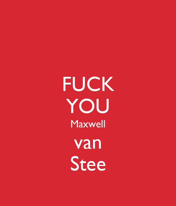 FUCK YOU Maxwell van Stee