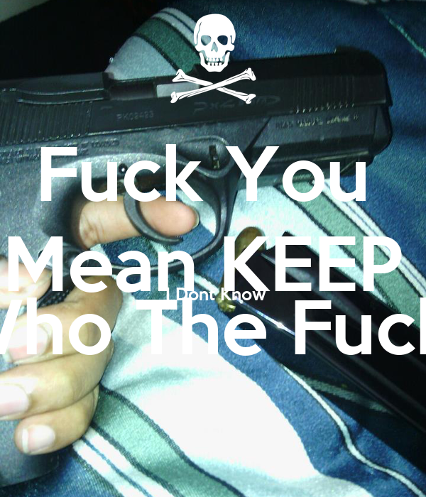 Fuck You  Mean KEEP   I Dont Know Who The Fuck