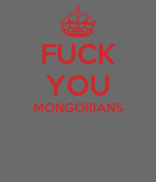 FUCK YOU MONGORIANS