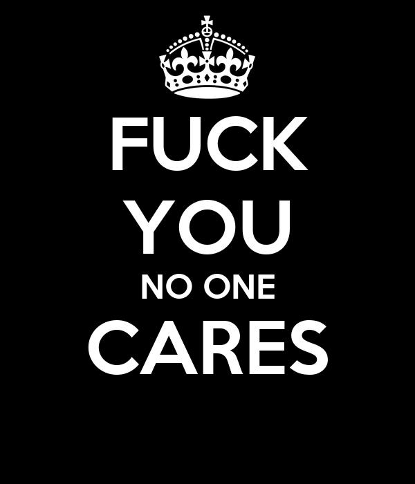 FUCK YOU NO ONE CARES