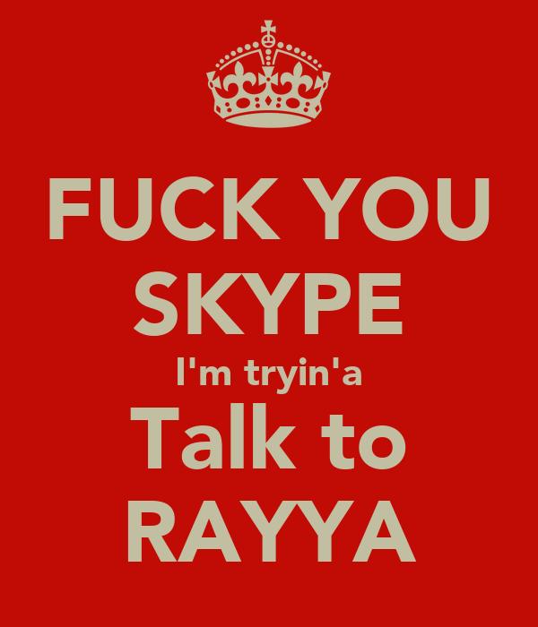 FUCK YOU SKYPE I'm tryin'a Talk to RAYYA
