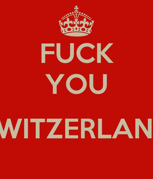 FUCK YOU  SWITZERLAND