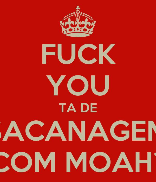 FUCK YOU TA DE SACANAGEM COM MOAH?