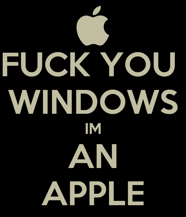 FUCK YOU  WINDOWS IM AN APPLE