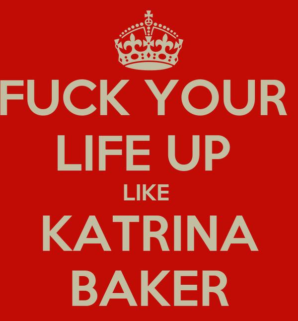 FUCK YOUR  LIFE UP  LIKE  KATRINA BAKER