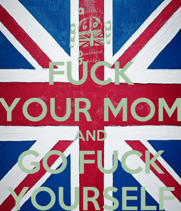 FUCK YOUR MOM AND GO FUCK YOURSELF