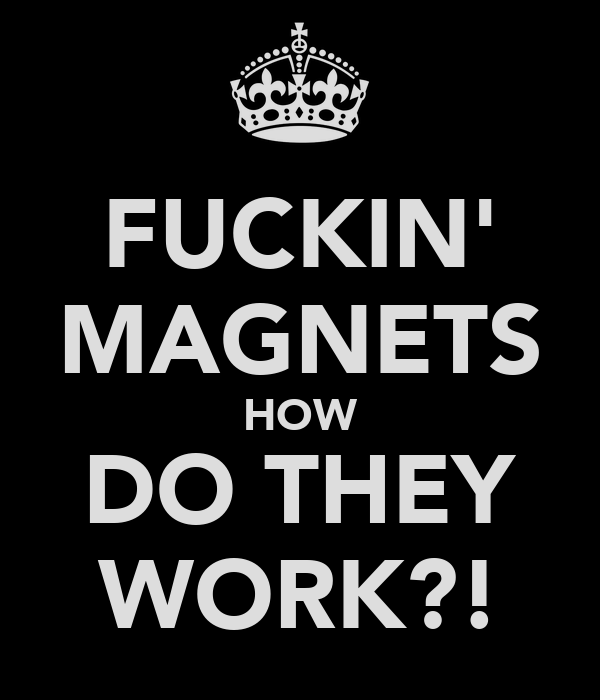 FUCKIN' MAGNETS HOW DO THEY WORK?!