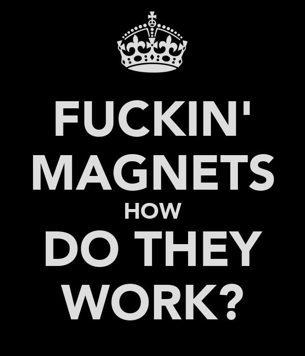 FUCKIN' MAGNETS HOW DO THEY WORK?