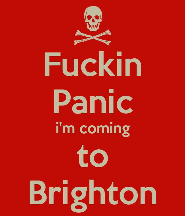 Fuckin Panic i'm coming to Brighton