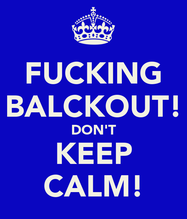 FUCKING BALCKOUT! DON'T KEEP CALM!
