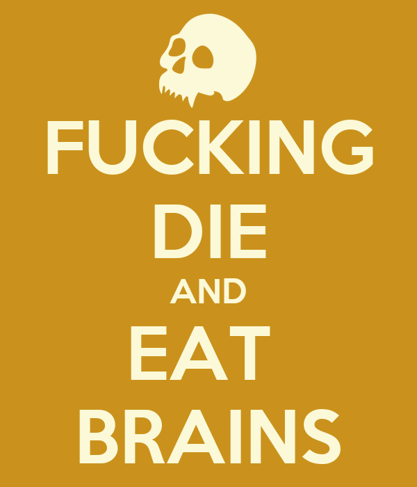 FUCKING DIE AND EAT  BRAINS