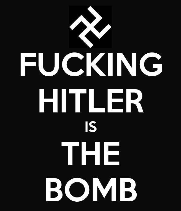 FUCKING HITLER IS THE BOMB