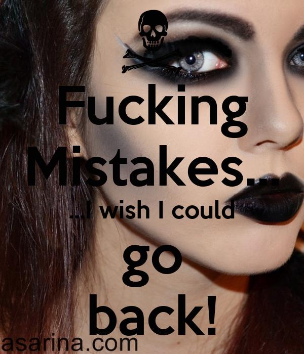 Fucking Mistakes... ...I wish I could go back!