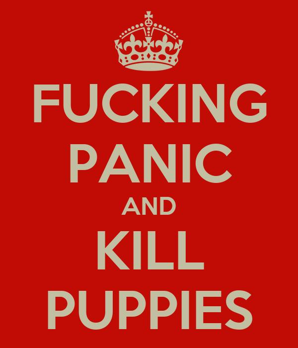 FUCKING PANIC AND KILL PUPPIES