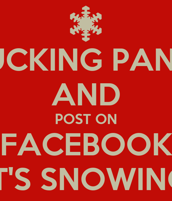 FUCKING PANIC AND POST ON FACEBOOK IT'S SNOWING