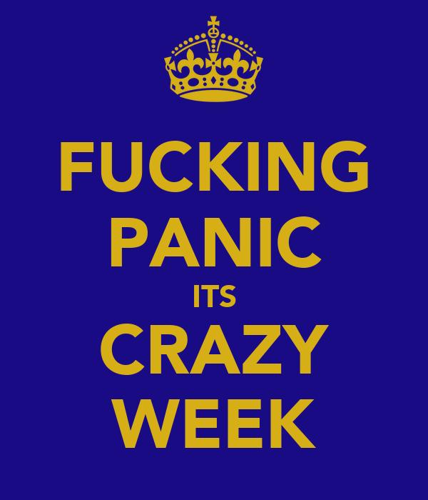 FUCKING PANIC ITS CRAZY WEEK