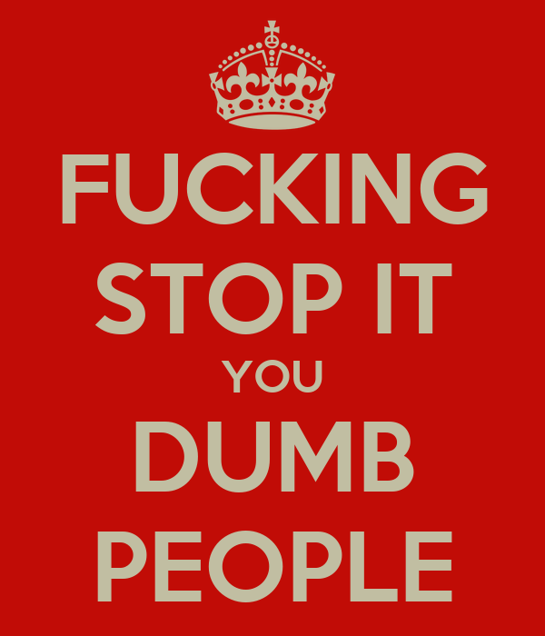 FUCKING STOP IT YOU DUMB PEOPLE