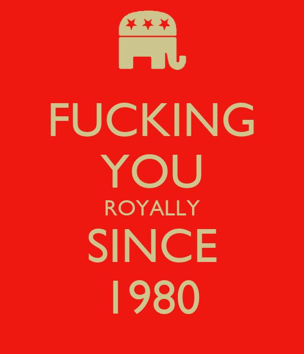 FUCKING YOU ROYALLY SINCE 1980
