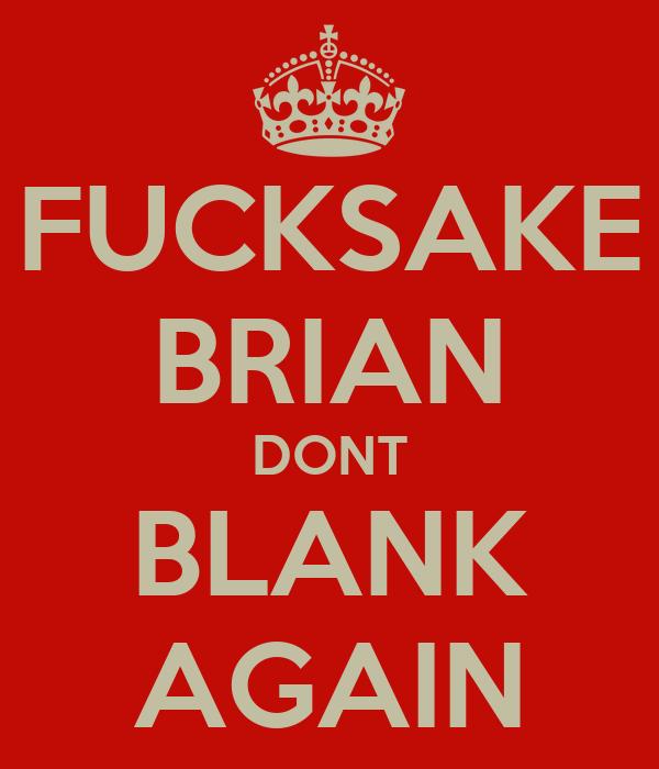 FUCKSAKE BRIAN DONT BLANK AGAIN