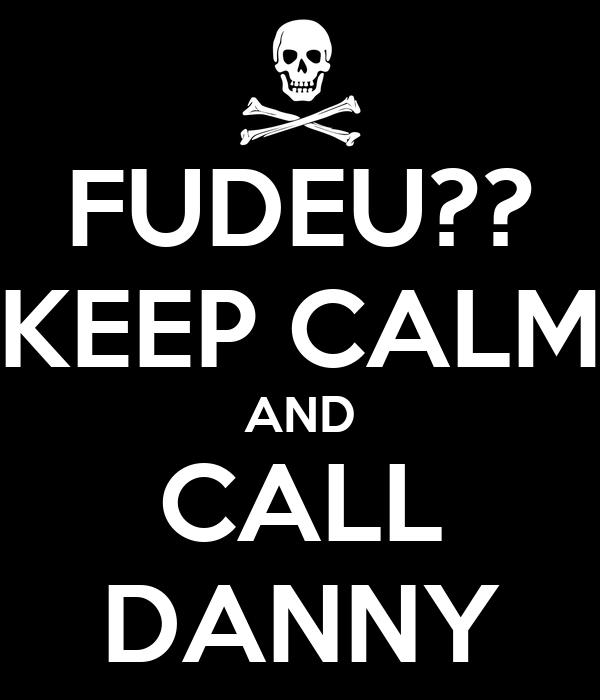 FUDEU?? KEEP CALM AND CALL DANNY