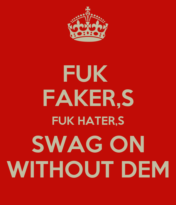 FUK  FAKER,S FUK HATER,S SWAG ON  WITHOUT DEM